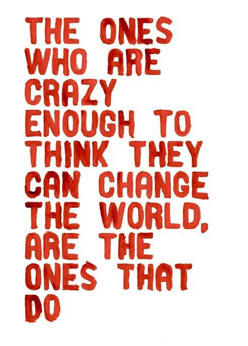 The ones who are crazy enough to think they can change the world, are the ones that do....