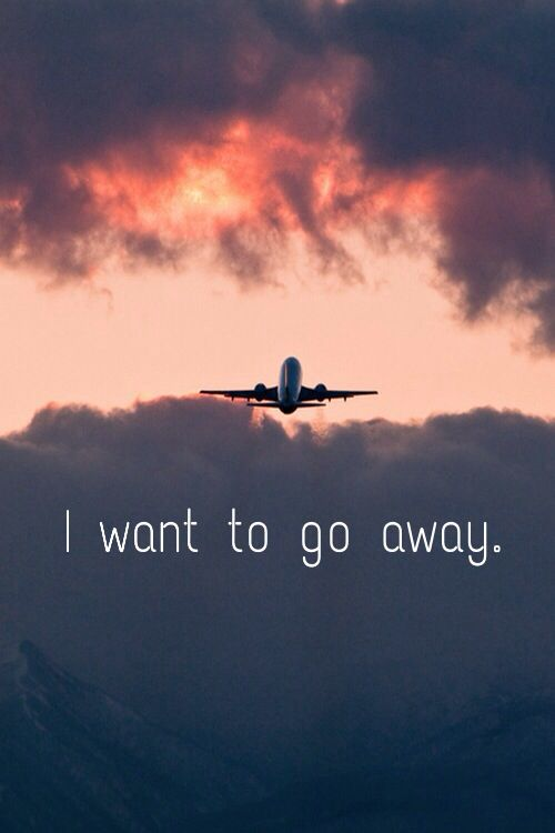 I want to go away.