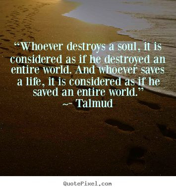 """""""Whoever destroys a soul, it is considered as if he destroyed the entire world. And whoever saves a life, it is considered as if he saved an entire world."""" ~ The Talmud"""