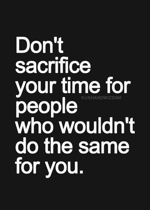 Don't sacrifice your time for people who wouldn't do the same for you
