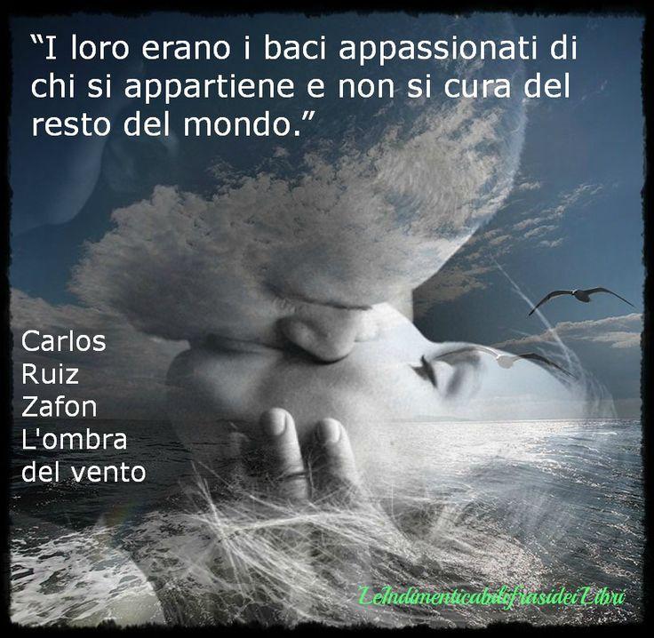 """""""I loro erano i baci appassionati di chi si appartiene e non si cura del resto del mondo."""" Carlos Ruiz Zafon - L'ombra del vento (Passione)"""