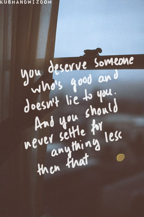 You deserve someone who's good and doesn't lie to you.  And you should never settle for anything less than that.