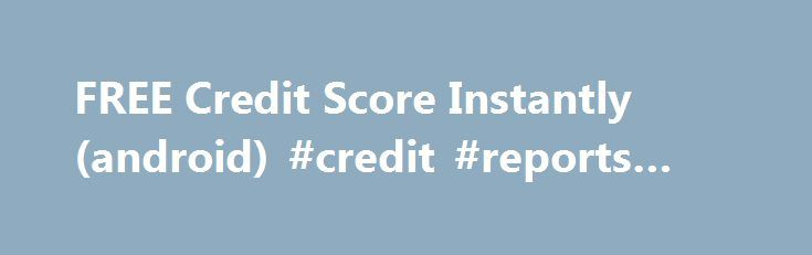 FREE Credit Score Instantly (android) #credit #reports #free http://credit-loan.remmont.com/free-credit-score-instantly-android-credit-reports-free/  #free credit score instantly # SUMMARY PUBLISHER'S DESCRIPTION INSTANT access to FREE Credit Scores and Reports from the three main credit bureaus, Experian, Equifax, and TransUnion. Don t get stuck making a purchase without knowing your credit score! Use this free mobile app to gain access to your credit report information right from your…