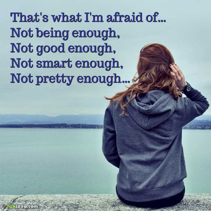 That's what I'm afraid of... Not being enough, Not good enough, not smart enough, not pretty enough.