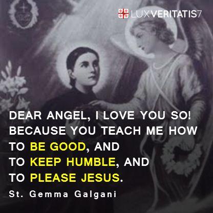 St. Gemma Galgani: Malaikat tersayang, aku sangat mengasihimu!  Malaikat pelindung St. Gemma: Mengapa begitu?  St. Gemma Galgani: Karena engkau mengajariku bagaimana supaya menjadi baik, dan supaya tetap rendah hati, dan supaya menyenangkan Yesus.