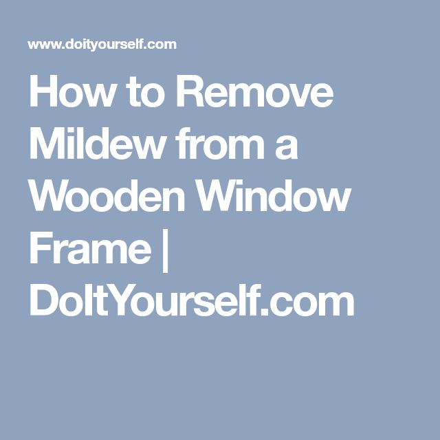 How to Remove Mildew from a Wooden Window Frame | DoItYourself.com