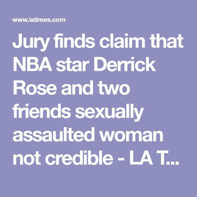Jury finds claim that NBA star Derrick Rose and two friends sexually assaulted woman not credible - LA Times