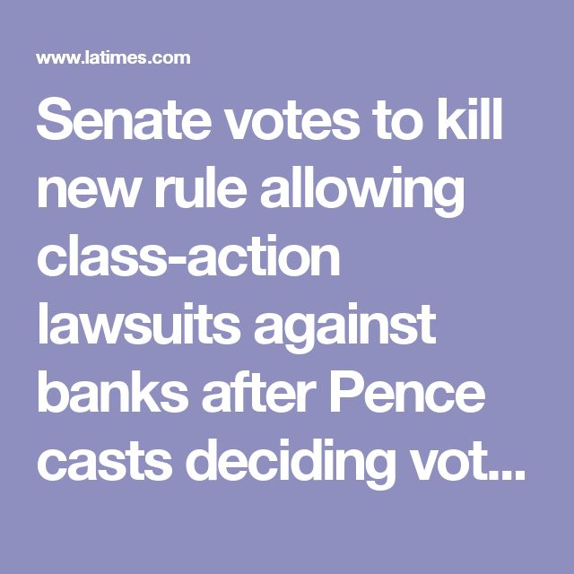 Senate votes to kill new rule allowing class-action lawsuits against banks after Pence casts deciding vote - LA Times