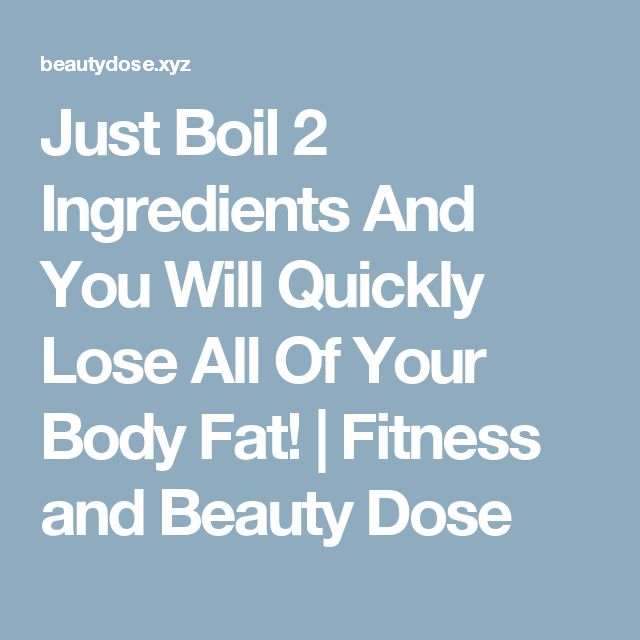 Just Boil 2 Ingredients And You Will Quickly Lose All Of Your Body Fat!  |  Fitness and Beauty Dose