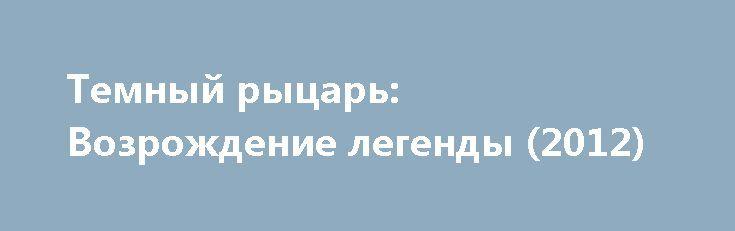 Темный рыцарь: Возрождение легенды (2012) http://kinoonline.org/triller/690-temnyy-rycar-vozrozhdenie-legendy-2012.html