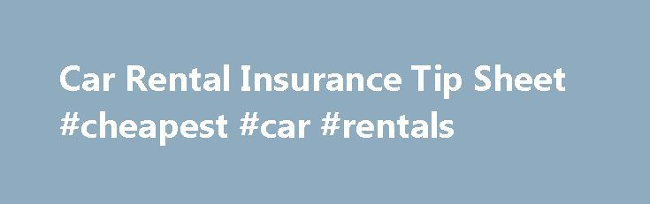 Car Rental Insurance Tip Sheet #cheapest #car #rentals http://netherlands.remmont.com/car-rental-insurance-tip-sheet-cheapest-car-rentals/  #car rental insurance # Car Rental Insurance Tip Sheet Selling consumers additional insurance coverage, often unnecessarily duplicating coverage they already have, is the primary way car rental companies increase the cost of the rental. There are four different types of insurance and insurance-like coverages the companies try to sell to consumers at the…