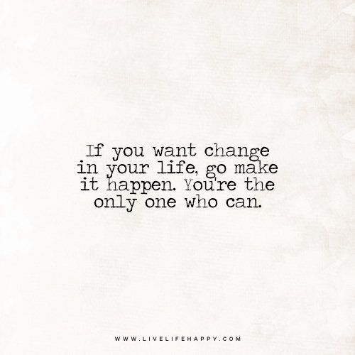 Uncommon Quotes That Can Change Your Life: If You Want Change In Your Life, Go Make It Happen. You're