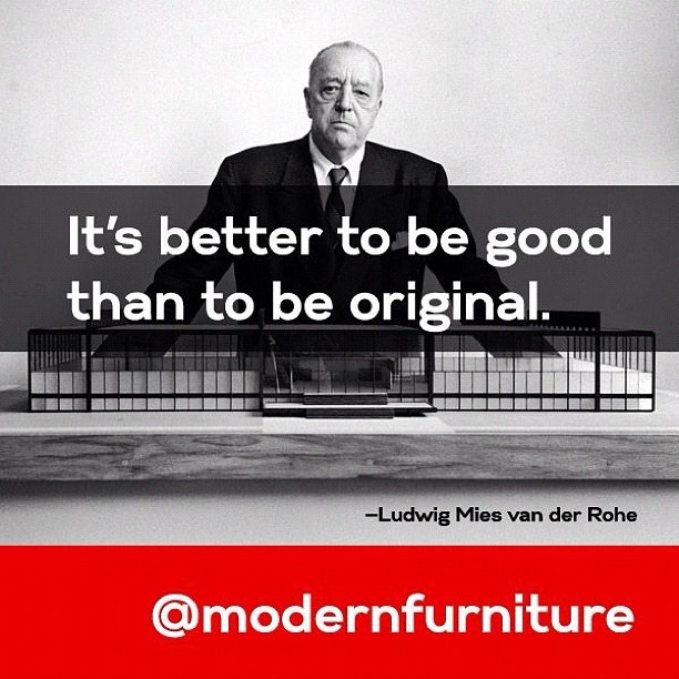 """""""It's better to be good than to be original.""""  - Ludwig Mies van der Rohe"""