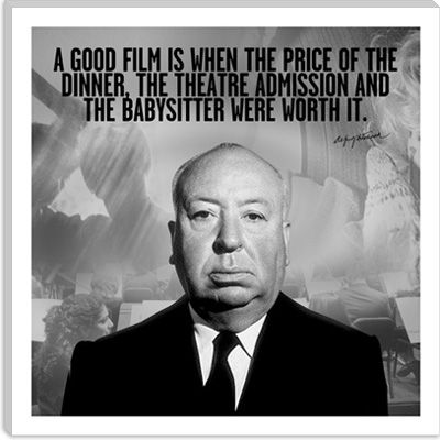 """""""A good film is when the price of the dinner, the theatre admission and the babysitter were worth it."""" --Alfred Hitchcock"""