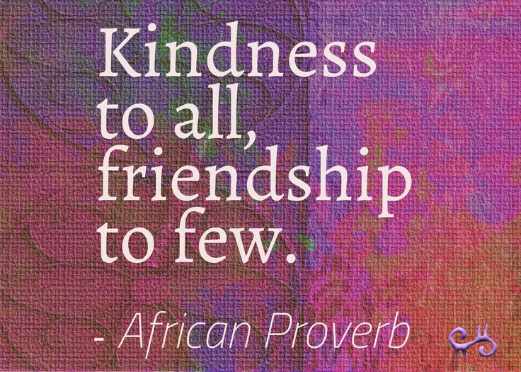 Kindness to all, friendship to few.  - African Proverb