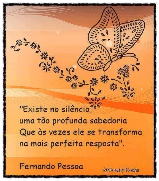 """♥♥♥ Existe no silêncio, uma tão profunda sabedoria. Que às vezes ele se transforma na mais perfeita resposta"""" Fernando Pessoa ♥♥♥"""