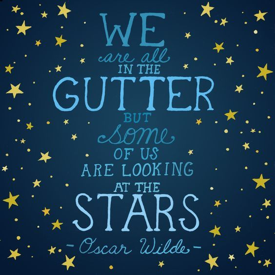 We Are All In The Gutter But Some Of Us Are Looking At The Stars. * Oscar Wilde *