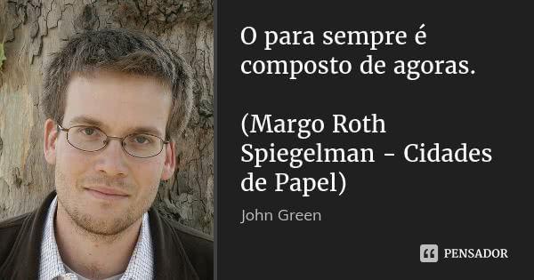 O para sempre é composto de agoras.  (Margo Roth Spiegelman - Cidades de Papel) John Green Cidades de papel. Nota: A frase é uma citação de Emily Dickinson      14 compartilhamentosAdicionar à coleção  (...) https://www.pensador.com/frase/MTUxNzc1MQ/
