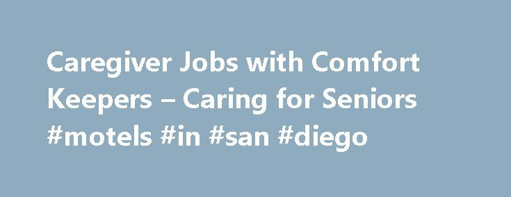 Caregiver Jobs with Comfort Keepers – Caring for Seniors #motels #in #san #diego http://hotel.remmont.com/caregiver-jobs-with-comfort-keepers-caring-for-seniors-motels-in-san-diego/  #comfort care # Comfort Keepers Career Opportunities Thank you for your interest in a career opportunity with Comfort Keepers , the premier provider of in-home care. The local Comfort Keepers offices may have different career opportunities so if you are interested in making a difference in peoples lives and…
