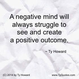 A negative mind will always struggle to see and create a positive outcome. ~ Ty Howard ________________________________________________________ Quotes on Positive Thinking. Quotes on Positive Outcomes. Quotes on Positive Attitude. Emotional Intelligence. Thinking Positive. motivation quotes. motivational quotes. inspiration quotes. inspirational quotes. fitness. moms. dads. fatherhood. parenting. empowerment quotes. Motivation Magazine. Ty Howard. ( MOTIVATIONmagazine.com )