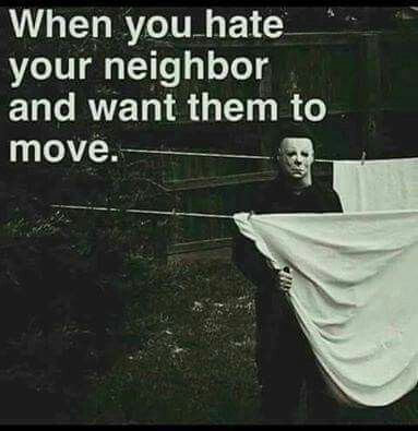 When you hate your neighbour and want them to move.