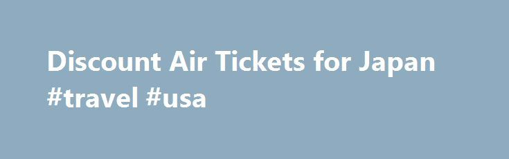 Discount Air Tickets for Japan #travel #usa http://travels.remmont.com/discount-air-tickets-for-japan-travel-usa/  #air ticket # Discount Air Tickets While regular airfares by conventional airlines remain relatively high on domestic routes. an increasing competition by discount airlines and a wide array of discount offers have made domestic air travel in Japan very attractive... Read moreThe post Discount Air Tickets for Japan #travel #usa appeared first on Travels.