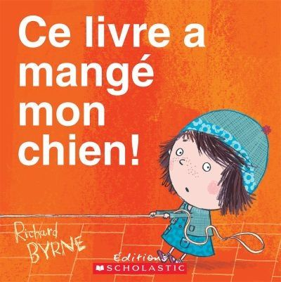 Ce livre a mangé mon chien! / Richard Byrne ; texte français de Kévin Viala.  Éditions Scholastic.