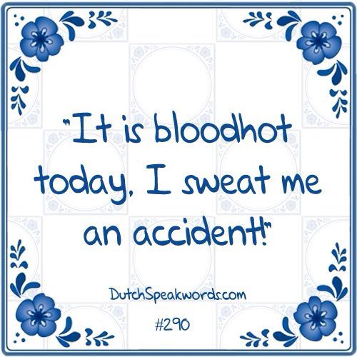 It is bloodhot today. I sweat me an accident! :)