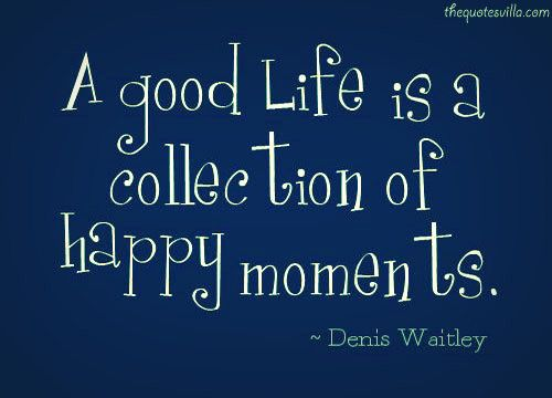 A good life is a collection of happy moments - Dennis Waitley *