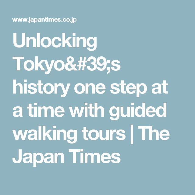 Unlocking Tokyo's history one step at a time with guided walking tours | The Japan Times