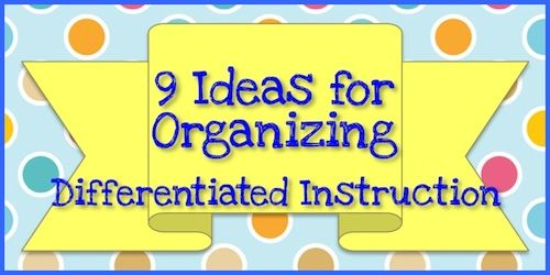 9 Ideas For Organizing Differentiated Instruction - The Organized Classroom Blog