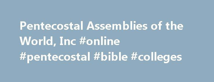 Pentecostal Assemblies of the World, Inc #online #pentecostal #bible #colleges http://flight.nef2.com/pentecostal-assemblies-of-the-world-inc-online-pentecostal-bible-colleges/  Home Welcome to the Pentecostal Assemblies of the World in the Cloud! GOD is good and His mercy endures forever. As we move into the season where mothers and fathers are celebrated, let us also continue to lift up in prayer our brothers and sisters who have lost loved ones. Long after the homegoing services have been…