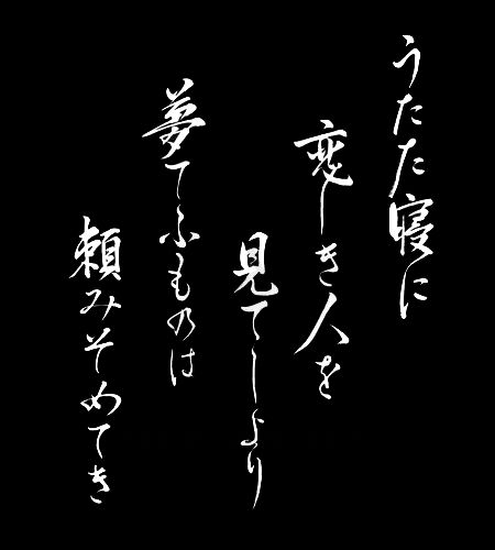 """Japanese Waka poem by Lady Ono no Komachi 小野小町 (9th century) うたた寝に 恋しき人を 見てしより 夢てふものは 頼み初めてき """"Briefly I slept / and I saw the person I love, / Now I put my faith / in this thing called dream."""""""