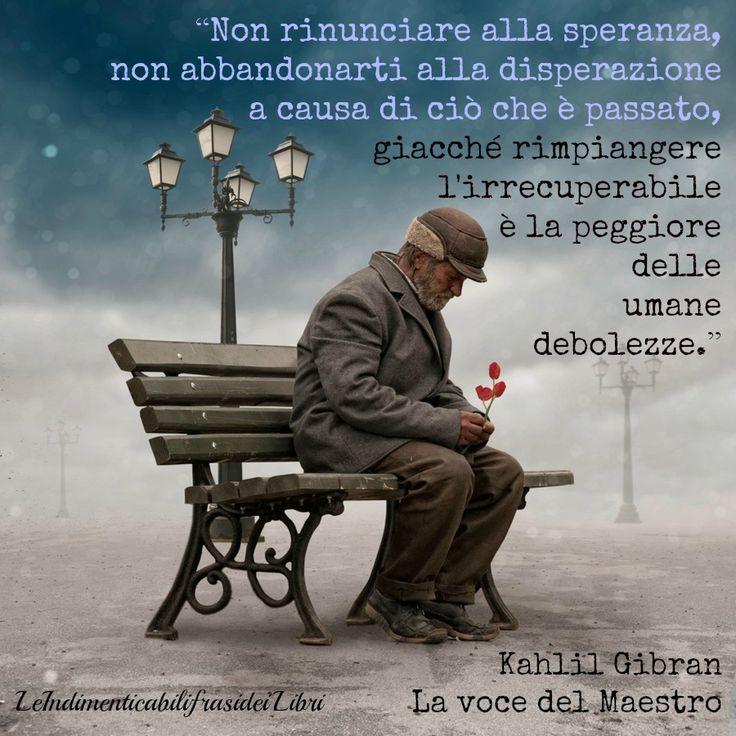 """""""Non rinunciare alla speranza, non abbandonarti alla disperazione a causa di ciò che è passato, giacché rimpiangere l'irrecuperabile è la peggiore delle umane debolezze."""" Kahlil Gibran - La voce del Maestro"""