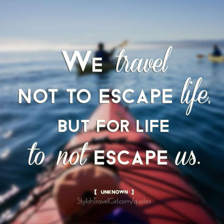 We travel not to escape life, but for life to not escape us. -unknown