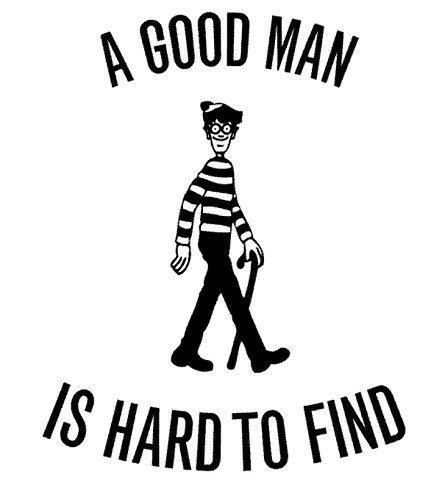A good man is hard to find.