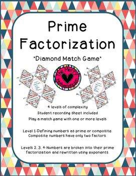 Prime Factorization *Diamond Match Game* 4 levels of complexity Student recording sheet included Play a match game with one or more levels Level 1-Defining numbers as prime or composite. Composite numbers have only two factors. Levels 2, 3, 4-Numbers are broken into their