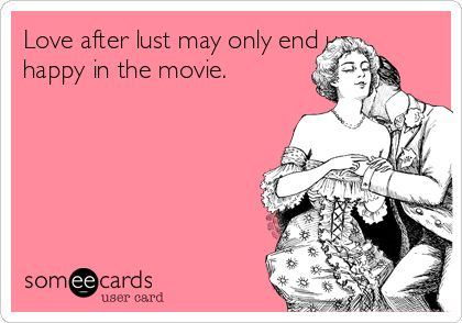 Love after lust may only end up happy in the movie.