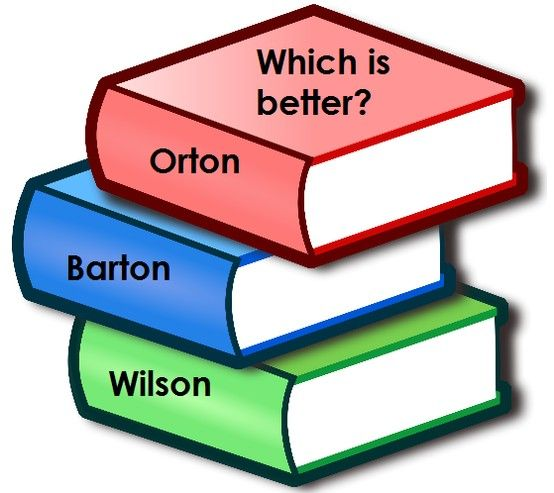 Which is better: Orton, Barton or Wilson?  Pros and cons?  What are your experiences? (Barton and Wilson are based on Orton but with different twists.  For example, Barton is more scripted).  For more info and a comparison of Barton & Wilson: Orton: http://www.orton-gillingham.com/ Barton: http://www.bartonreading.com/ Wilson: http://www.wilsonlanguage.com/ Comparison of Barton and Wilson: http://forums.welltrainedmind.com/topic/13713-wilson-reading-system-vs-barton-reading-spelling/
