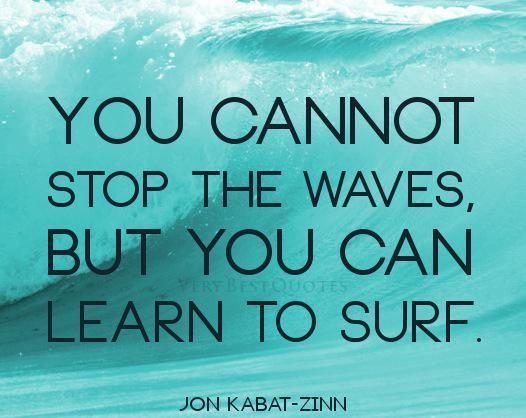 "Image result for professor Jon Kabat-Zinn writes, ""You cannot stop the waves, but you can learn to surf."""