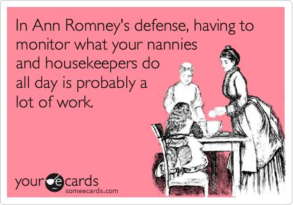 In Ann Romney's defense, having to monitor what your nannies and housekeepers do all day is probably a lot of work.