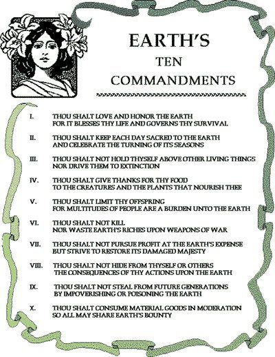 Earth's 10 Commandments - These are absolutely spot on and just beautiful! I would love to see these become the most common laws of all people who inhabit this Earth.   I think the Native American Ten Commandments are a pretty good addition as well.