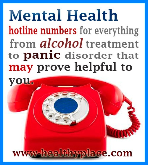 Mental Health hotline numbers for everything from alcohol treatment to panic disorder. Also National Alliance on Mental Illness -state affiliate phone list.
