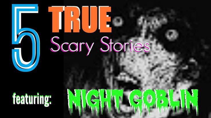 5 TRUE Scary Stories featuring: NIGHT GOBLIN https://www.youtube.com/watch?v=JHTn6STzWrE