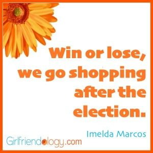 """Win or lose, we go shopping after the election."" Imelda Marcos #shoes Girlfriendology election quote, friendship quote"