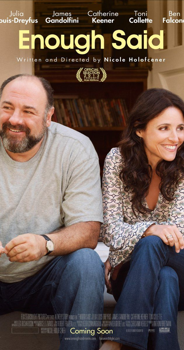 """""""Enough Said"""" (2013).A divorced woman who decides to pursue the man she's interested in learns he's her new friend's ex-husband. This is a very well done romantic comedy, with Julie Louis-Dreyfus and James Gandolfini."""