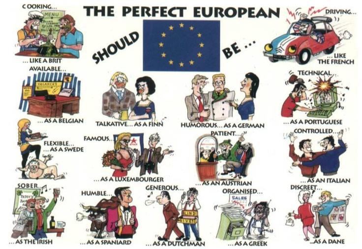 L'EUROPEO PERFETTO DOVREBBE   …cucinare come un britannico  … essere disponibile come un belga  …flessibile come uno svedese  … sobrio come un irlandese  …chiacchierone come un finlandese  … famoso come un lussemburghese  … umile come uno spagnolo  … generoso come un ollandese  … divertente come un tedesco  … paziente come un austriaco  … organizzato come un greco  …guidare come un francese  …tecnico come un portoghese  …controllato come un italiano  …discreto come un danese