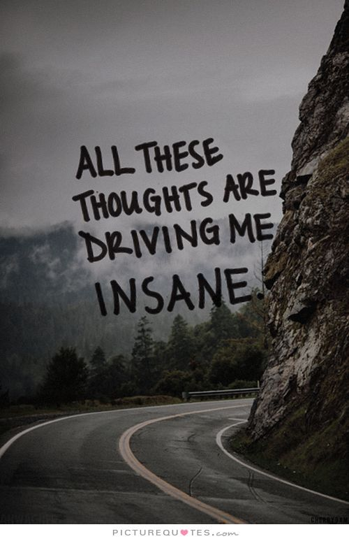 All these thoughts are driving me insane. Picture Quotes ...