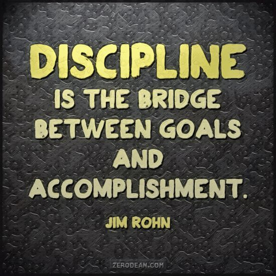 """Discipline is the bridge between goals and accomplishment."" -- Jim Rohn"