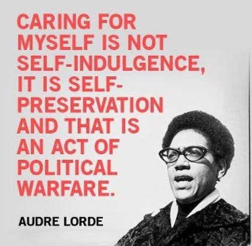 "poster with audre lorde's quote that reads, ""caring for myself is not self-indulgence, it is self-preservation and that is an act of political warfare."" in the bottom right corner there is black and white image of audre lorde wearing glasses and in the middle of speaking.]"